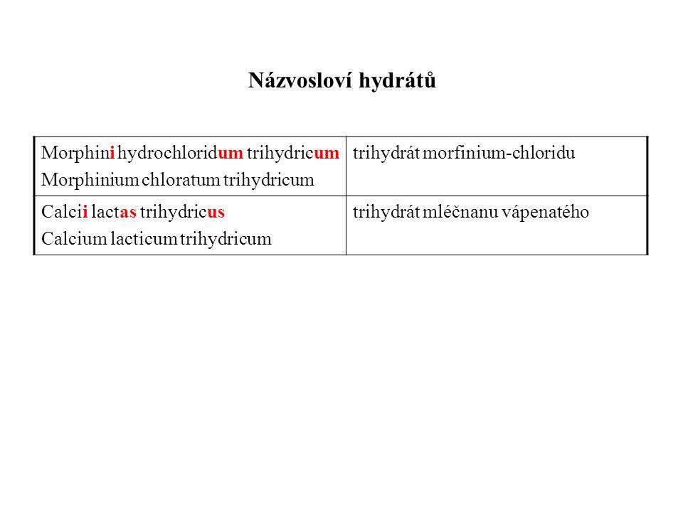 Názvosloví hydrátů Morphini hydrochloridum trihydricum Morphinium chloratum trihydricum trihydrát morfinium-chloridu Calcii lactas trihydricus Calcium lacticum trihydricum trihydrát mléčnanu vápenatého