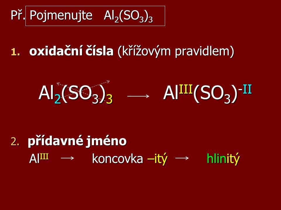 Př. Pojmenujte Al 2 (SO 3 ) 3 1. oxidační čísla (křížovým pravidlem) Al 2 (SO 3 ) 3 Al III (SO 3 ) -II 2. přídavné jméno Al III koncovka –itý hlinitý