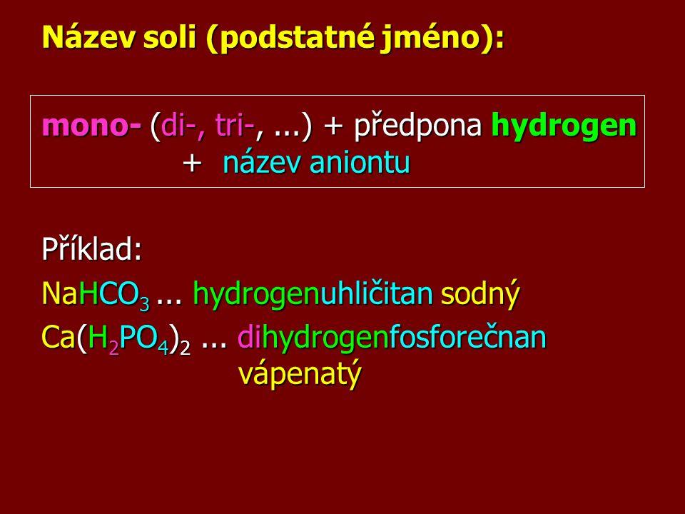 Název soli (podstatné jméno): mono- (di-, tri-,...) + předpona hydrogen + název aniontu Příklad: NaHCO 3... hydrogenuhličitan sodný Ca(H 2 PO 4 ) 2...