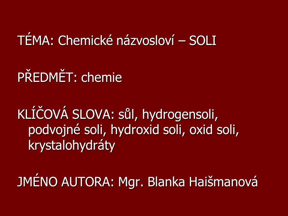 Podvojné soli Vzorec – kationty v pořadí rostoucích oxidačních čísel, při stejném oxidačním čísle – v abecedním pořadí symbolů prvků K I Na I CO 3 … uhličitan draselno-sodný NH 4 I Mg II PO 4 … fosforečnan amonno- hořečnatý