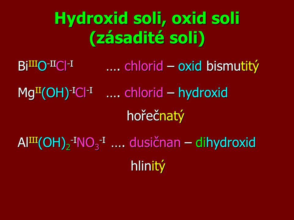 Hydroxid soli, oxid soli (zásadité soli) Bi III O -II Cl -I …. chlorid – oxid bismutitý Mg II (OH) -I Cl -I …. chlorid – hydroxid hořečnatý Al III (OH