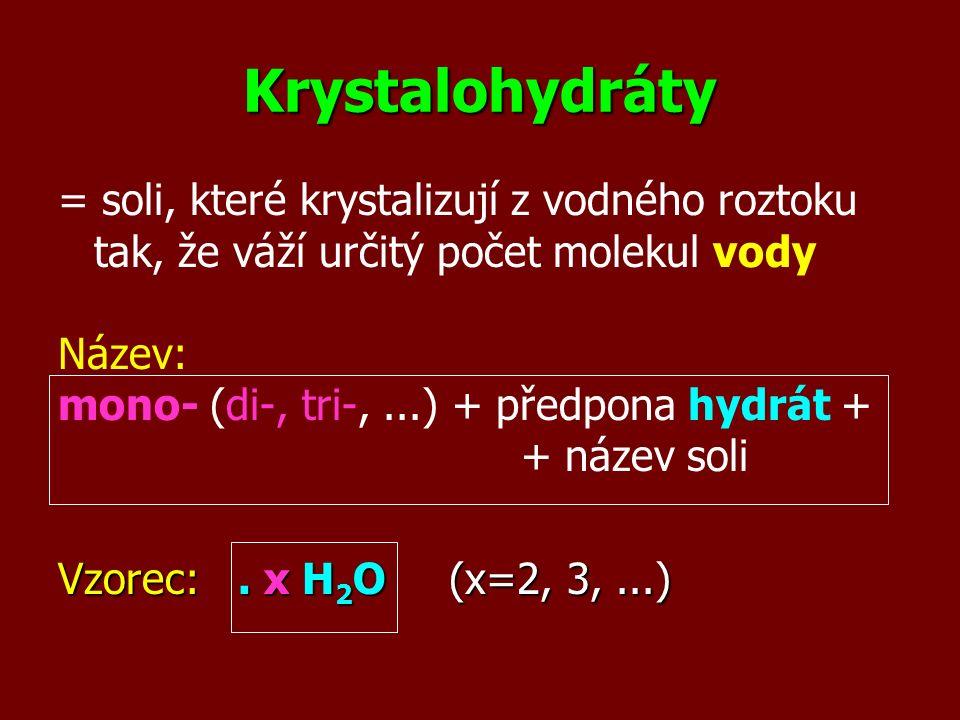 Krystalohydráty = soli, které krystalizují z vodného roztoku tak, že váží určitý počet molekul vody Název: mono- (di-, tri-,...) + předpona hydrát + +