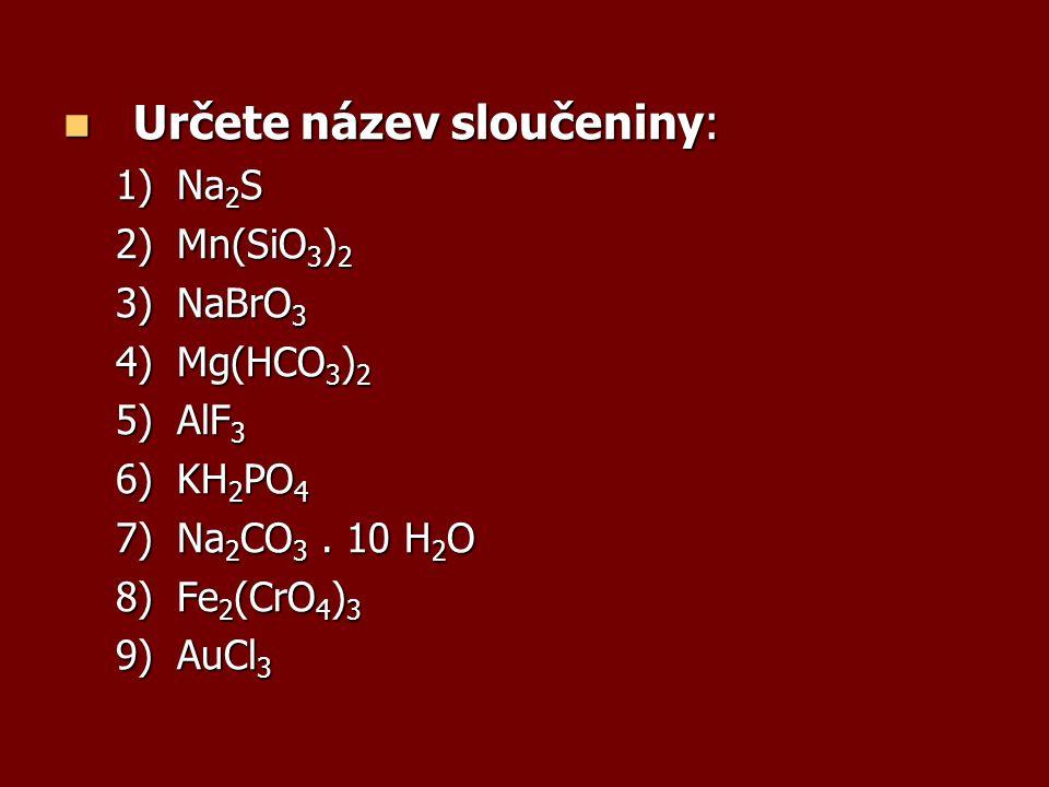 Určete název sloučeniny: Určete název sloučeniny: 1)Na 2 S 2)Mn(SiO 3 ) 2 3)NaBrO 3 4)Mg(HCO 3 ) 2 5)AlF 3 6)KH 2 PO 4 7)Na 2 CO 3. 10 H 2 O 8)Fe 2 (C