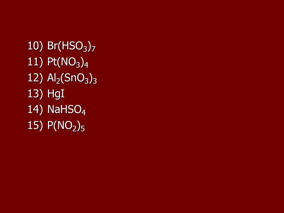 10) Br(HSO 3 ) 7 11) Pt(NO 3 ) 4 12) Al 2 (SnO 3 ) 3 13) HgI 14) NaHSO 4 15) P(NO 2 ) 5