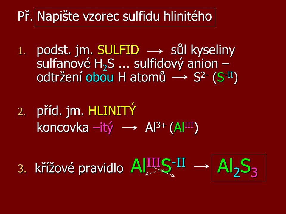 Př. Napište vzorec sulfidu hlinitého 1. podst. jm. SULFID sůl kyseliny sulfanové H 2 S... sulfidový anion – odtržení obou H atomů S 2- (S -II ) 2. pří