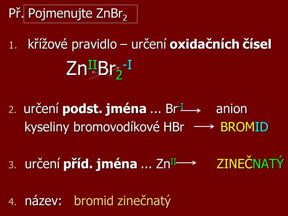Př. Pojmenujte ZnBr 2 1. křížové pravidlo – určení oxidačních čísel Zn II Br 2 -I 2. určení podst. jména... Br -I anion kyseliny bromovodíkové HBr BRO