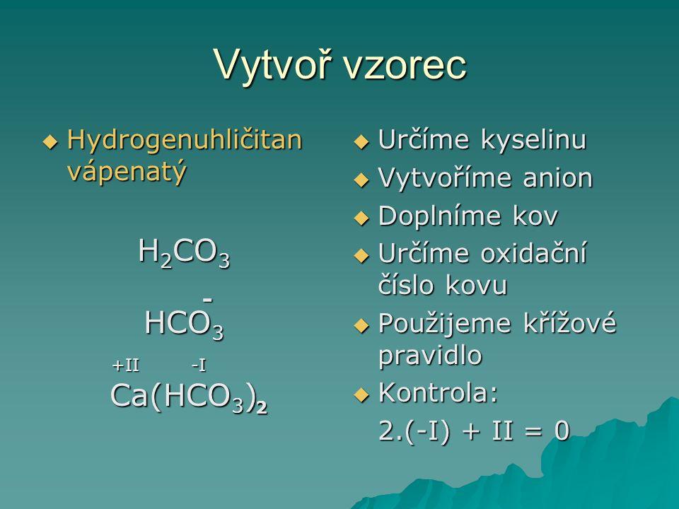 Vytvoř vzorec  Hydrogenuhličitan vápenatý H 2 CO 3 HCO 3 Ca(HCO 3 )  Určíme kyselinu  Vytvoříme anion  Doplníme kov  Určíme oxidační číslo kovu  Použijeme křížové pravidlo  Kontrola: 2.(-I) + II = 0 - +II-I 2