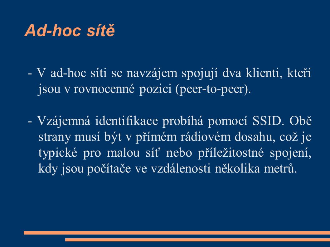 Ad-hoc sítě - V ad-hoc síti se navzájem spojují dva klienti, kteří jsou v rovnocenné pozici (peer-to-peer). - Vzájemná identifikace probíhá pomocí SSI