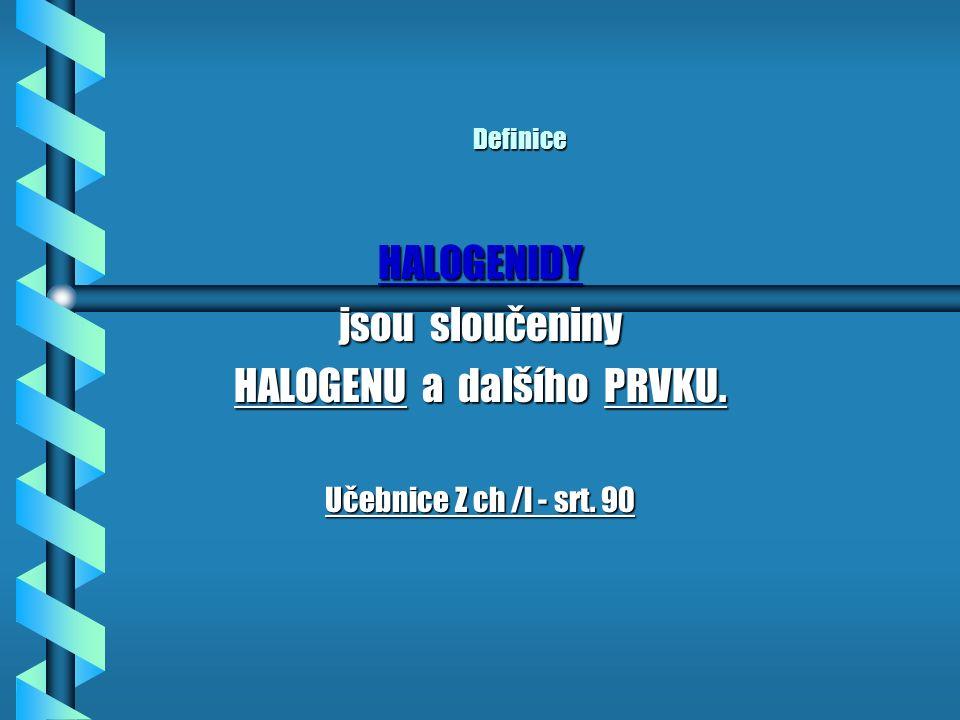 Definice HALOGENIDY jsou sloučeniny HALOGENU HALOGENU a dalšího PRVKU. Učebnice Z ch /l - srt. 90