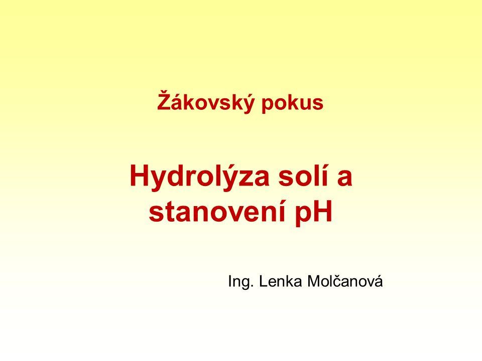 Žákovský pokus Hydrolýza solí a stanovení pH Ing. Lenka Molčanová