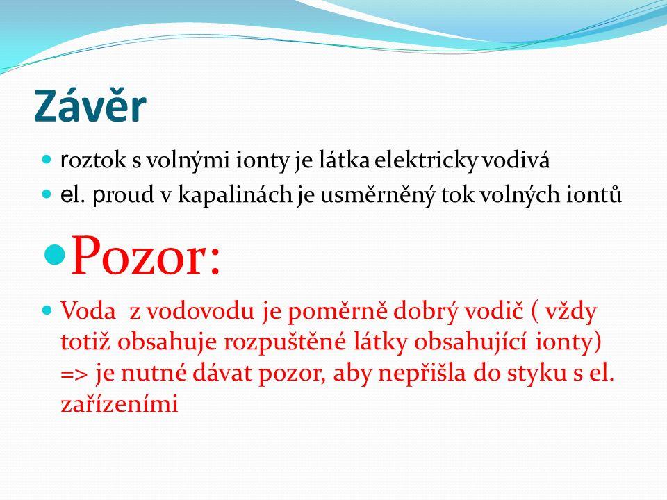 Závěr r oztok s volnými ionty je látka elektricky vodivá e l. p roud v kapalinách je usměrněný tok volných iontů Pozor: Voda z vodovodu je poměrně dob