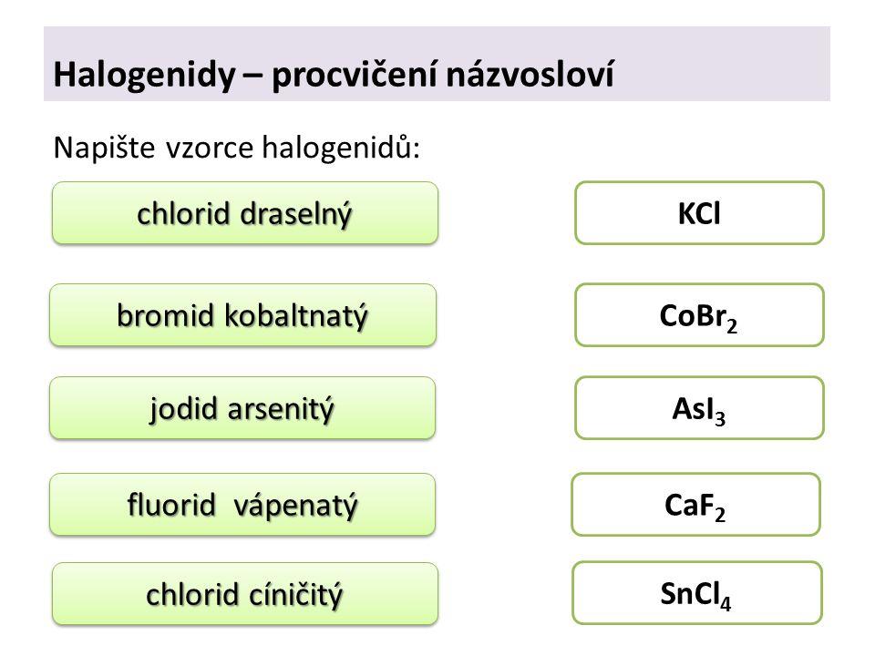 Halogenidy – procvičení názvosloví Napište vzorce halogenidů: chlorid draselný bromid kobaltnatý jodid arsenitý fluorid vápenatý chlorid cíničitý KCl CoBr 2 AsI 3 CaF 2 SnCl 4