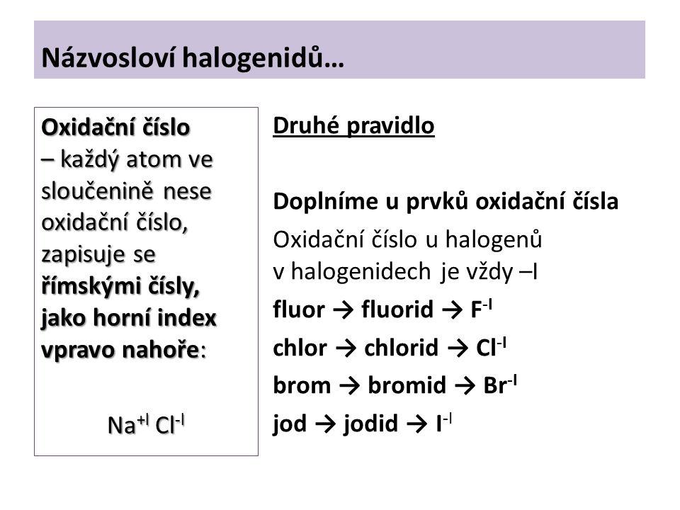 Názvosloví halogenidů… Druhé pravidlo Doplníme u prvků oxidační čísla Oxidační číslo u halogenů v halogenidech je vždy –I fluor → fluorid → F -I chlor → chlorid → Cl -I brom → bromid → Br -I jod → jodid → I -I Oxidační číslo – každý atom ve sloučenině nese oxidační číslo, zapisuje se římskými čísly, jako horní index vpravo nahoře: Na +l Cl -l