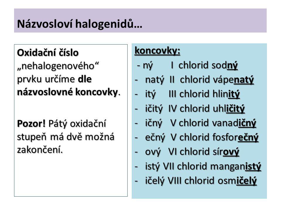 """Názvosloví halogenidů… koncovky: - ný I chlorid sodný - ný I chlorid sodný -natý II chlorid vápenatý -itý III chlorid hlinitý -ičitý IV chlorid uhličitý -ičný V chlorid vanadičný -ečný V chlorid fosforečný -ový VI chlorid sírový -istý VII chlorid manganistý -ičelý VIII chlorid osmičelý Oxidační číslo """"nehalogenového prvku určíme dle názvoslovné koncovky."""
