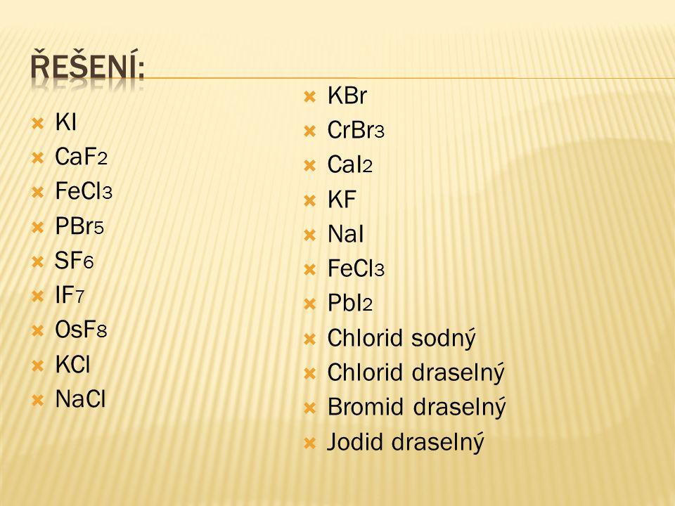  CaF 2  FeCl 3  PBr 5  SF 6  IF 7  OsF 8  KCl  NaCl  KBr  CrBr 3  CaI 2  KF  NaI  FeCl 3  PbI 2  Chlorid sodný  Chlorid draselný  Bromid draselný  Jodid draselný