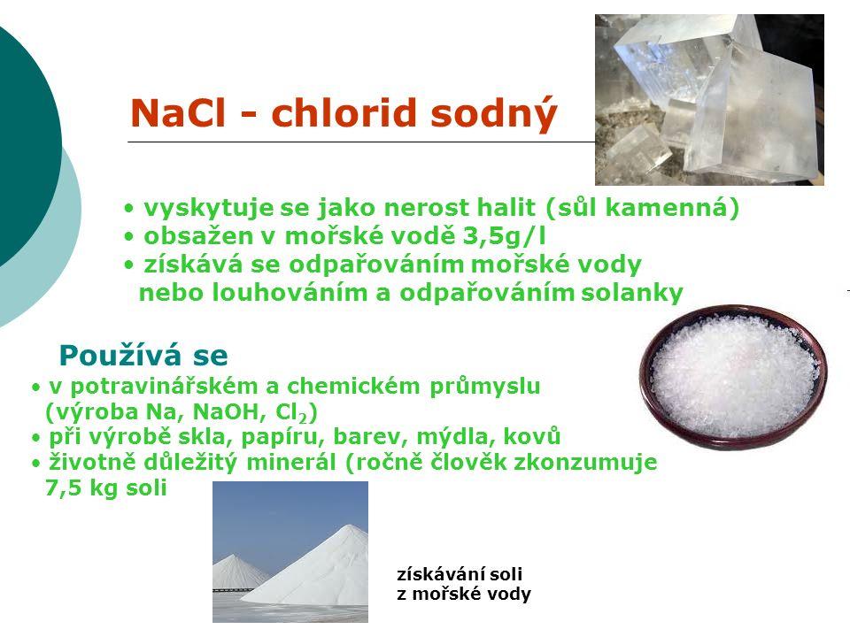NaCl - chlorid sodný vyskytuje se jako nerost halit (sůl kamenná) obsažen v mořské vodě 3,5g/l získává se odpařováním mořské vody nebo louhováním a odpařováním solanky Používá se v potravinářském a chemickém průmyslu (výroba Na, NaOH, Cl 2 ) při výrobě skla, papíru, barev, mýdla, kovů životně důležitý minerál (ročně člověk zkonzumuje 7,5 kg soli získávání soli z mořské vody