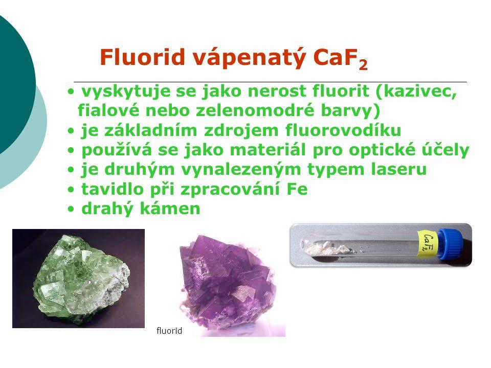 Fluorid vápenatý CaF 2 vyskytuje se jako nerost fluorit (kazivec, fialové nebo zelenomodré barvy) je základním zdrojem fluorovodíku používá se jako materiál pro optické účely je druhým vynalezeným typem laseru tavidlo při zpracování Fe drahý kámen fluorid