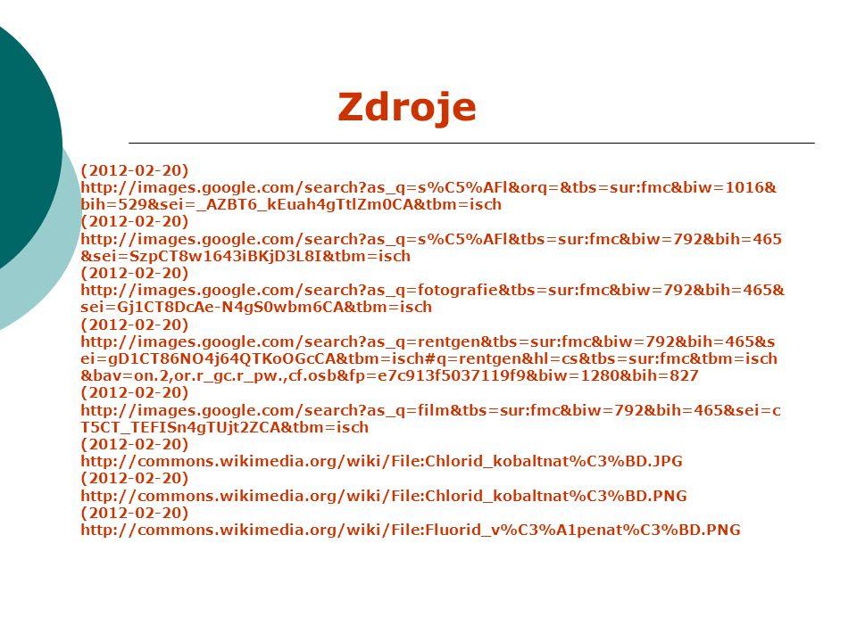 Zdroje (2012-02-20) http://images.google.com/search as_q=s%C5%AFl&orq=&tbs=sur:fmc&biw=1016& bih=529&sei=_AZBT6_kEuah4gTtlZm0CA&tbm=isch (2012-02-20) http://images.google.com/search as_q=s%C5%AFl&tbs=sur:fmc&biw=792&bih=465 &sei=SzpCT8w1643iBKjD3L8I&tbm=isch (2012-02-20) http://images.google.com/search as_q=fotografie&tbs=sur:fmc&biw=792&bih=465& sei=Gj1CT8DcAe-N4gS0wbm6CA&tbm=isch (2012-02-20) http://images.google.com/search as_q=rentgen&tbs=sur:fmc&biw=792&bih=465&s ei=gD1CT86NO4j64QTKoOGcCA&tbm=isch#q=rentgen&hl=cs&tbs=sur:fmc&tbm=isch &bav=on.2,or.r_gc.r_pw.,cf.osb&fp=e7c913f5037119f9&biw=1280&bih=827 (2012-02-20) http://images.google.com/search as_q=film&tbs=sur:fmc&biw=792&bih=465&sei=c T5CT_TEFISn4gTUjt2ZCA&tbm=isch (2012-02-20) http://commons.wikimedia.org/wiki/File:Chlorid_kobaltnat%C3%BD.JPG (2012-02-20) http://commons.wikimedia.org/wiki/File:Chlorid_kobaltnat%C3%BD.PNG (2012-02-20) http://commons.wikimedia.org/wiki/File:Fluorid_v%C3%A1penat%C3%BD.PNG