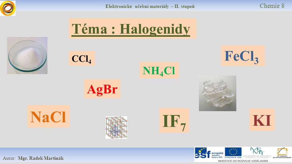 Elektronické učební materiály – II. stupeň Chemie 8 Autor: Mgr. Radek Martinák Téma : Halogenidy FeCl 3 NH 4 Cl KI AgBr CCl 4 NaCl IF 7