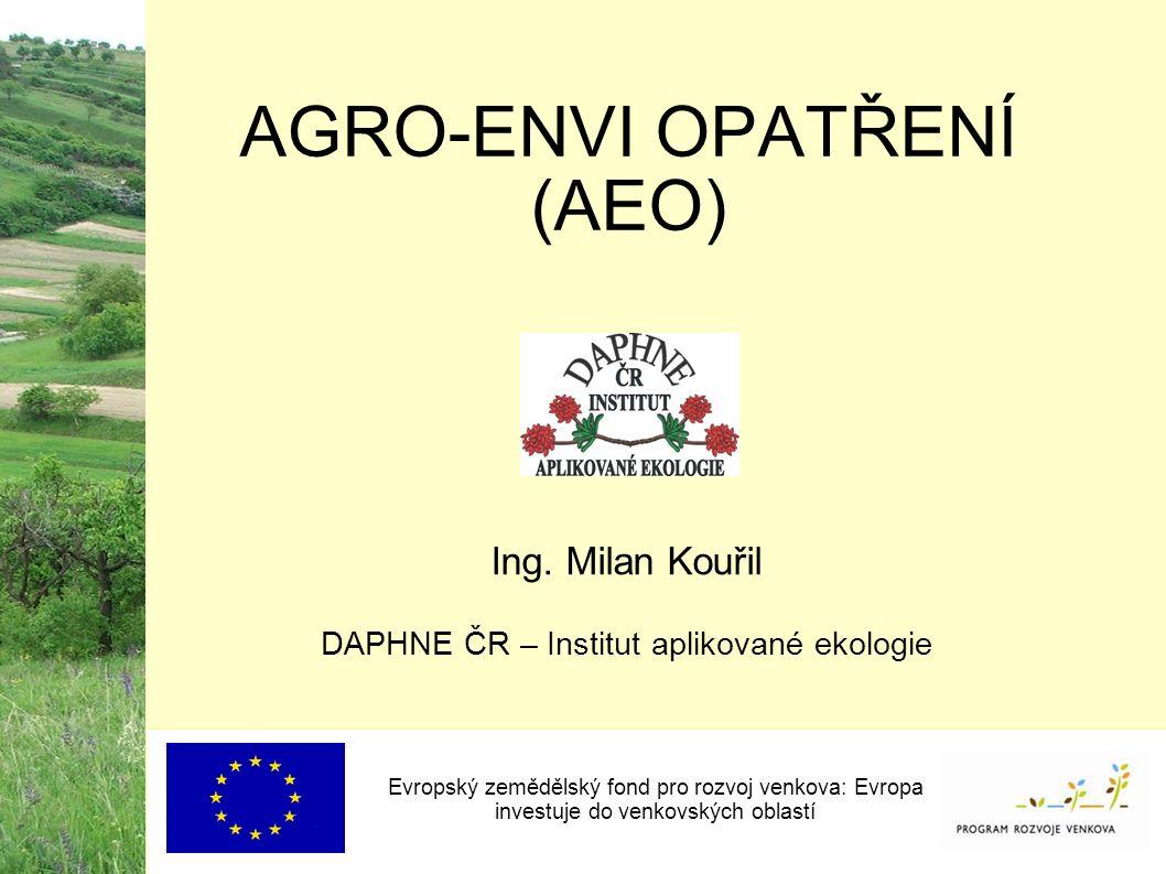 Evropský zemědělský fond pro rozvoj venkova: Evropa investuje do venkovských oblastí AGRO-ENVI OPATŘENÍ (AEO) Ing. Milan Kouřil DAPHNE ČR – Institut