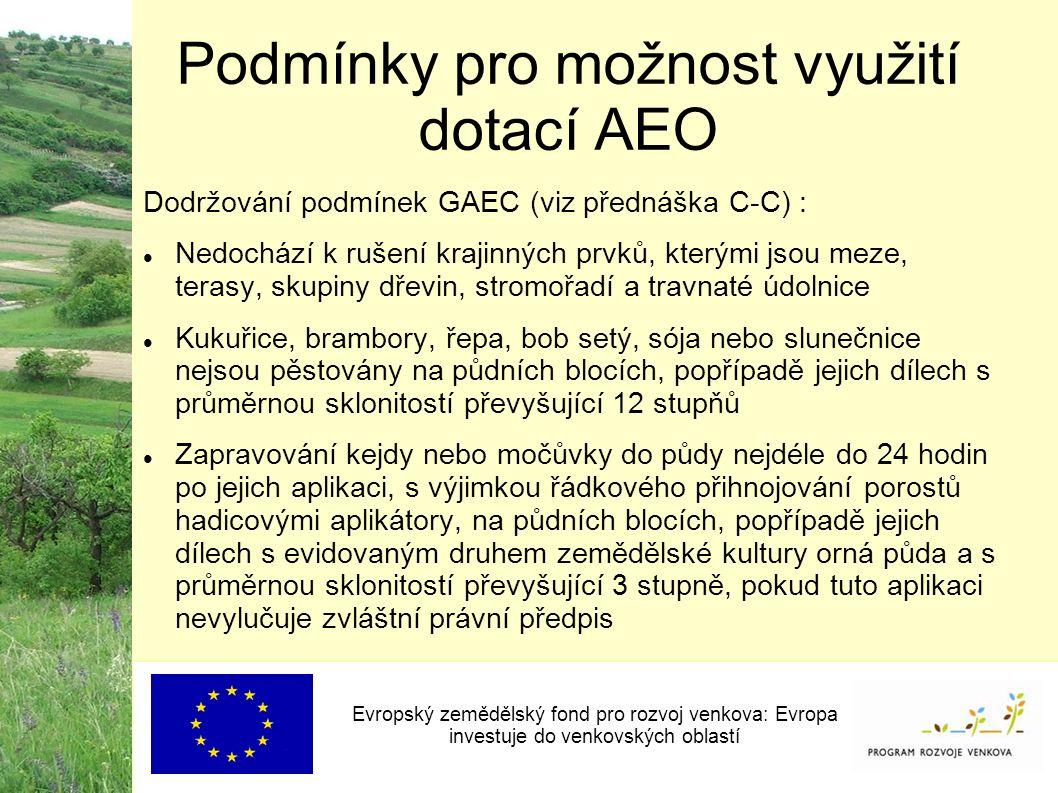 Podmínky pro možnost využití dotací AEO Evropský zemědělský fond pro rozvoj venkova: Evropa investuje do venkovských oblastí Dodržování podmínek GAEC (viz přednáška C-C) : Nedochází k rušení krajinných prvků, kterými jsou meze, terasy, skupiny dřevin, stromořadí a travnaté údolnice Kukuřice, brambory, řepa, bob setý, sója nebo slunečnice nejsou pěstovány na půdních blocích, popřípadě jejich dílech s průměrnou sklonitostí převyšující 12 stupňů Zapravování kejdy nebo močůvky do půdy nejdéle do 24 hodin po jejich aplikaci, s výjimkou řádkového přihnojování porostů hadicovými aplikátory, na půdních blocích, popřípadě jejich dílech s evidovaným druhem zemědělské kultury orná půda a s průměrnou sklonitostí převyšující 3 stupně, pokud tuto aplikaci nevylučuje zvláštní právní předpis