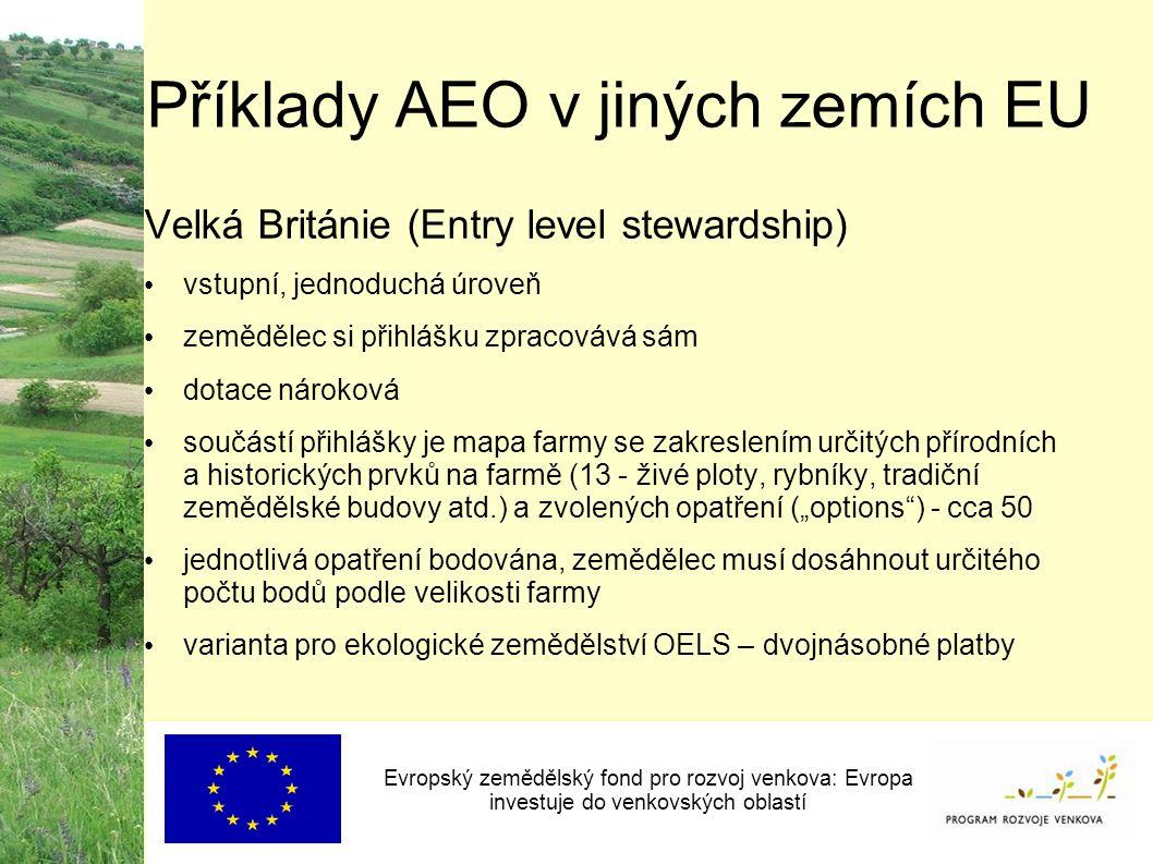 """Příklady AEO v jiných zemích EU Evropský zemědělský fond pro rozvoj venkova: Evropa investuje do venkovských oblastí Velká Británie (Entry level stewardship) vstupní, jednoduchá úroveň zemědělec si přihlášku zpracovává sám dotace nároková součástí přihlášky je mapa farmy se zakreslením určitých přírodních a historických prvků na farmě (13 - živé ploty, rybníky, tradiční zemědělské budovy atd.) a zvolených opatření (""""options ) - cca 50 jednotlivá opatření bodována, zemědělec musí dosáhnout určitého počtu bodů podle velikosti farmy varianta pro ekologické zemědělství OELS – dvojnásobné platby"""
