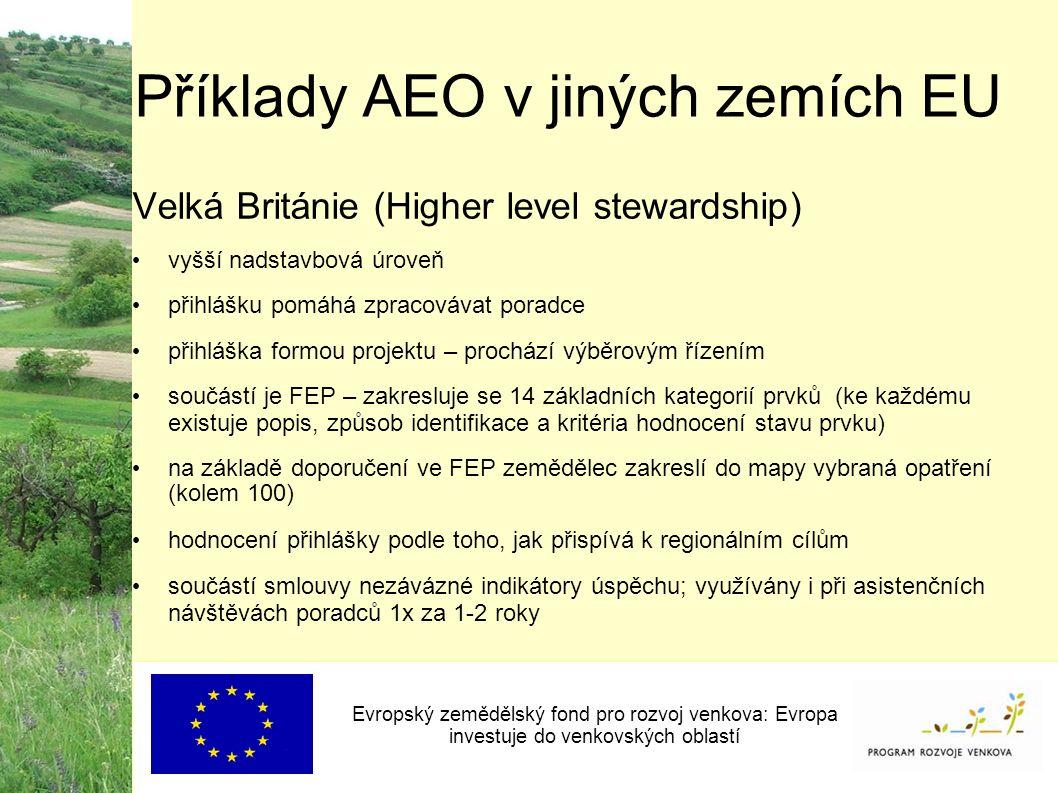 Příklady AEO v jiných zemích EU Evropský zemědělský fond pro rozvoj venkova: Evropa investuje do venkovských oblastí Velká Británie (Higher level stewardship) vyšší nadstavbová úroveň přihlášku pomáhá zpracovávat poradce přihláška formou projektu – prochází výběrovým řízením součástí je FEP – zakresluje se 14 základních kategorií prvků (ke každému existuje popis, způsob identifikace a kritéria hodnocení stavu prvku) na základě doporučení ve FEP zemědělec zakreslí do mapy vybraná opatření (kolem 100) hodnocení přihlášky podle toho, jak přispívá k regionálním cílům součástí smlouvy nezávázné indikátory úspěchu; využívány i při asistenčních návštěvách poradců 1x za 1-2 roky