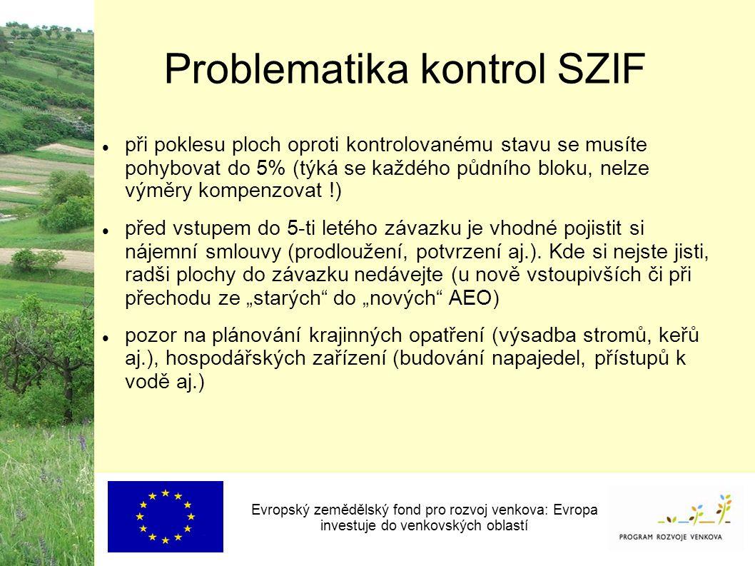 Problematika kontrol SZIF Evropský zemědělský fond pro rozvoj venkova: Evropa investuje do venkovských oblastí při poklesu ploch oproti kontrolovanému stavu se musíte pohybovat do 5% (týká se každého půdního bloku, nelze výměry kompenzovat !) před vstupem do 5-ti letého závazku je vhodné pojistit si nájemní smlouvy (prodloužení, potvrzení aj.).