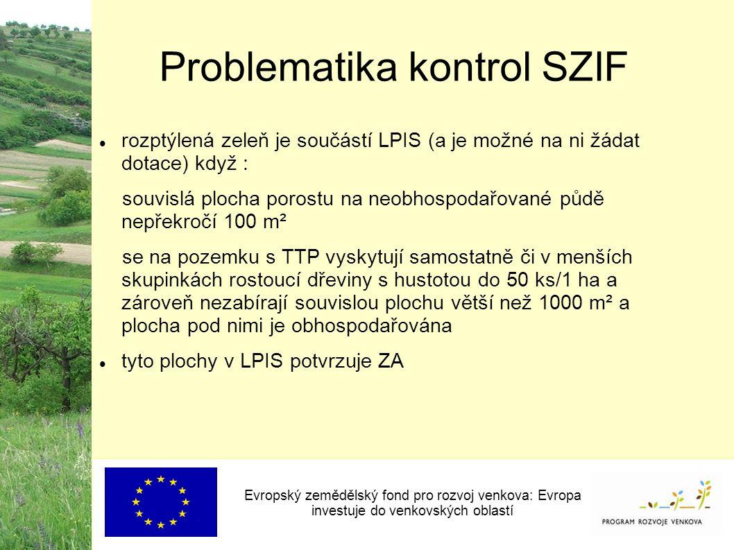 Problematika kontrol SZIF Evropský zemědělský fond pro rozvoj venkova: Evropa investuje do venkovských oblastí rozptýlená zeleň je součástí LPIS (a je možné na ni žádat dotace) když : souvislá plocha porostu na neobhospodařované půdě nepřekročí 100 m² se na pozemku s TTP vyskytují samostatně či v menších skupinkách rostoucí dřeviny s hustotou do 50 ks/1 ha a zároveň nezabírají souvislou plochu větší než 1000 m² a plocha pod nimi je obhospodařována tyto plochy v LPIS potvrzuje ZA