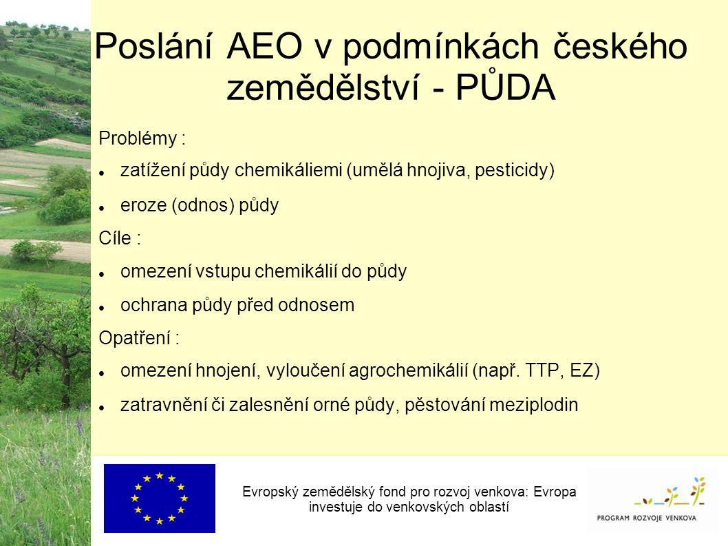 Poslání AEO v podmínkách českého zemědělství - PŮDA Evropský zemědělský fond pro rozvoj venkova: Evropa investuje do venkovských oblastí Problémy : zatížení půdy chemikáliemi (umělá hnojiva, pesticidy) eroze (odnos) půdy Cíle : omezení vstupu chemikálií do půdy ochrana půdy před odnosem Opatření : omezení hnojení, vyloučení agrochemikálií (např.