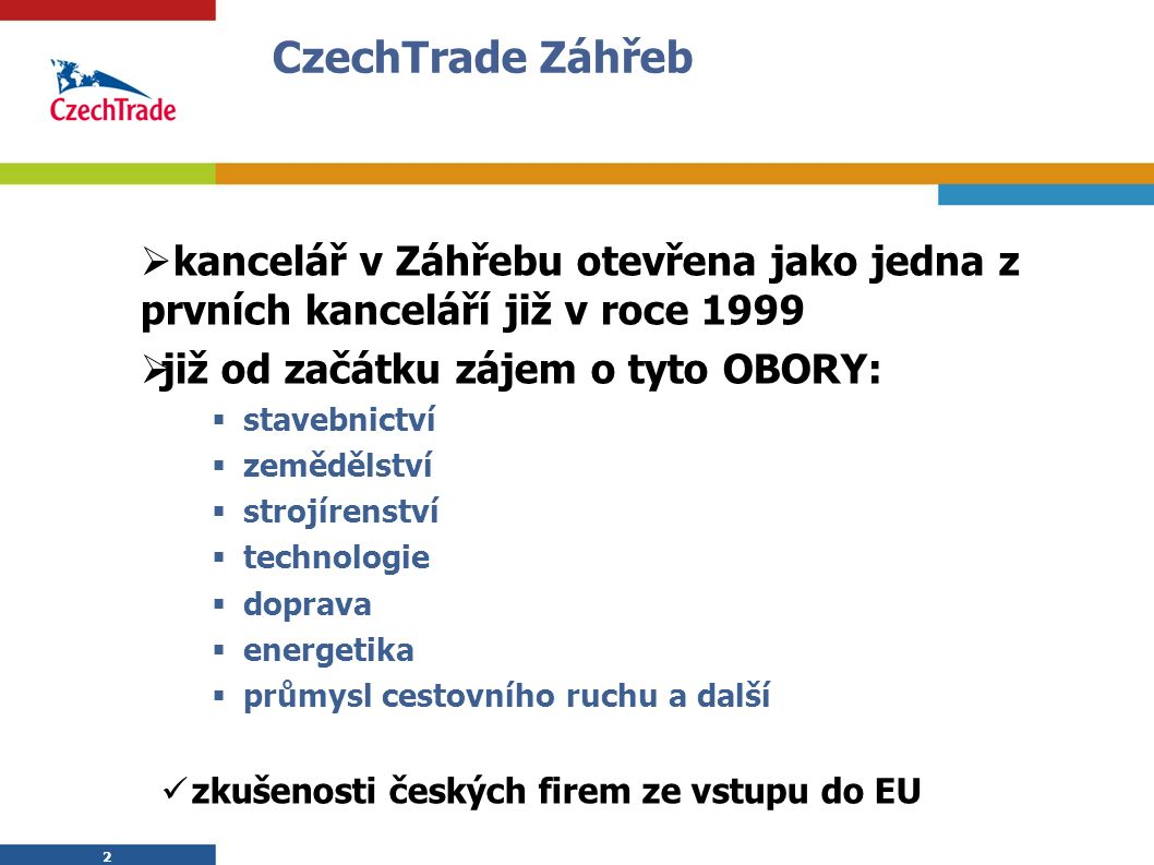 2 2  kancelář v Záhřebu otevřena jako jedna z prvních kanceláří již v roce 1999  již od začátku zájem o tyto OBORY:  stavebnictví  zemědělství  strojírenství  technologie  doprava  energetika  průmysl cestovního ruchu a další zkušenosti českých firem ze vstupu do EU