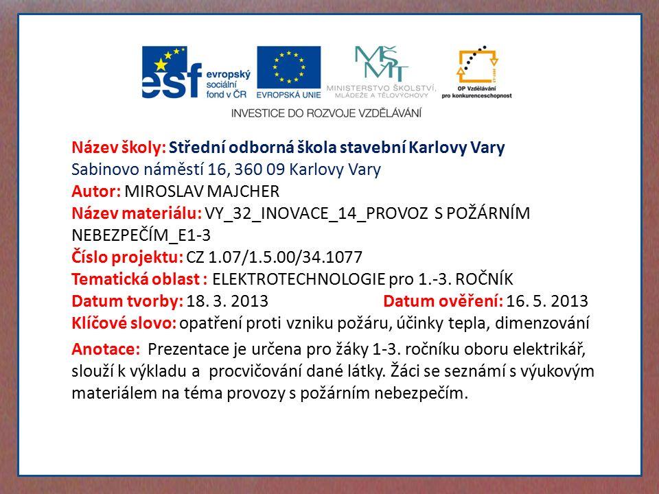 Název školy: Střední odborná škola stavební Karlovy Vary Sabinovo náměstí 16, 360 09 Karlovy Vary Autor: MIROSLAV MAJCHER Název materiálu: VY_32_INOVACE_14_PROVOZ S POŽÁRNÍM NEBEZPEČÍM_E1-3 Číslo projektu: CZ 1.07/1.5.00/34.1077 Tematická oblast : ELEKTROTECHNOLOGIE pro 1.-3.