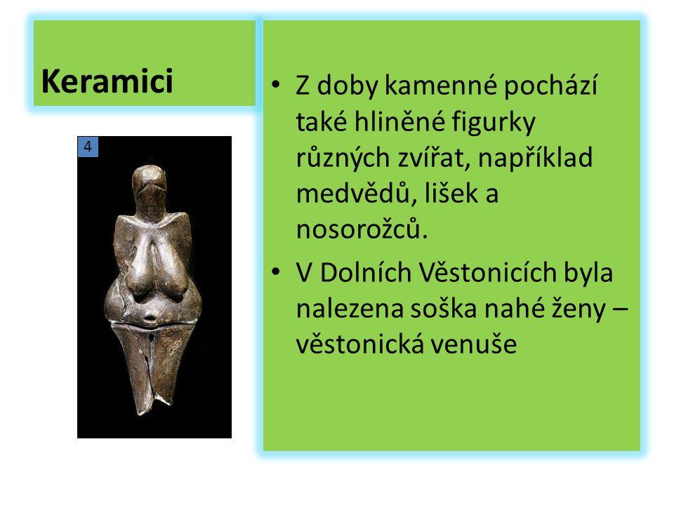 Keramici Z doby kamenné pochází také hliněné figurky různých zvířat, například medvědů, lišek a nosorožců. V Dolních Věstonicích byla nalezena soška n