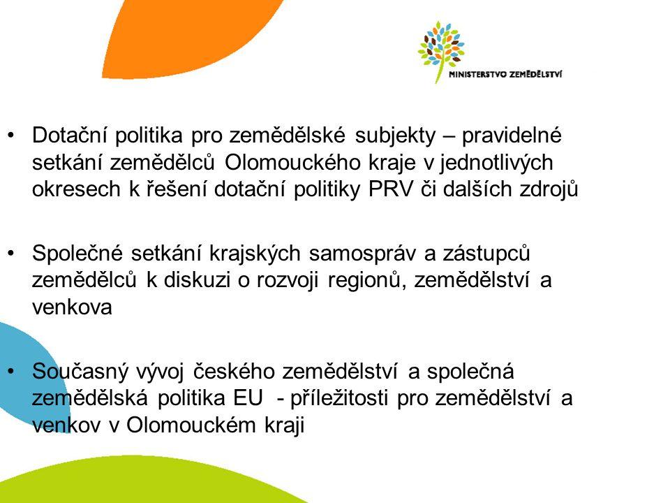 Dotační politika pro zemědělské subjekty – pravidelné setkání zemědělců Olomouckého kraje v jednotlivých okresech k řešení dotační politiky PRV či dalších zdrojů Společné setkání krajských samospráv a zástupců zemědělců k diskuzi o rozvoji regionů, zemědělství a venkova Současný vývoj českého zemědělství a společná zemědělská politika EU - příležitosti pro zemědělství a venkov v Olomouckém kraji