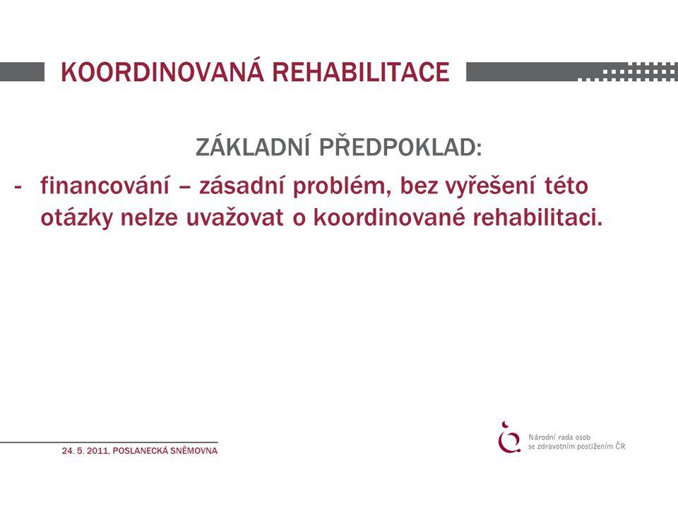 ZÁKLADNÍ PŘEDPOKLAD: -financování – zásadní problém, bez vyřešení této otázky nelze uvažovat o koordinované rehabilitaci.