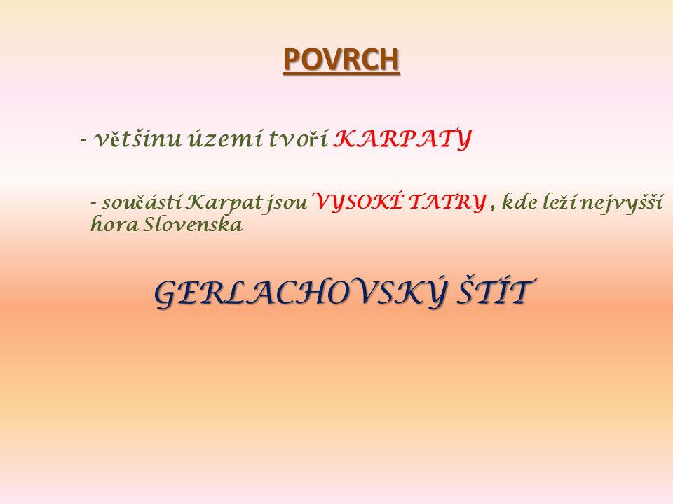 POVRCH - v ě tšinu území tvo ř í KARPATY - sou č ástí Karpat jsou VYSOKÉ TATRY, kde le ž í nejvyšší hora Slovenska GERLACHOVSKÝ ŠTÍT