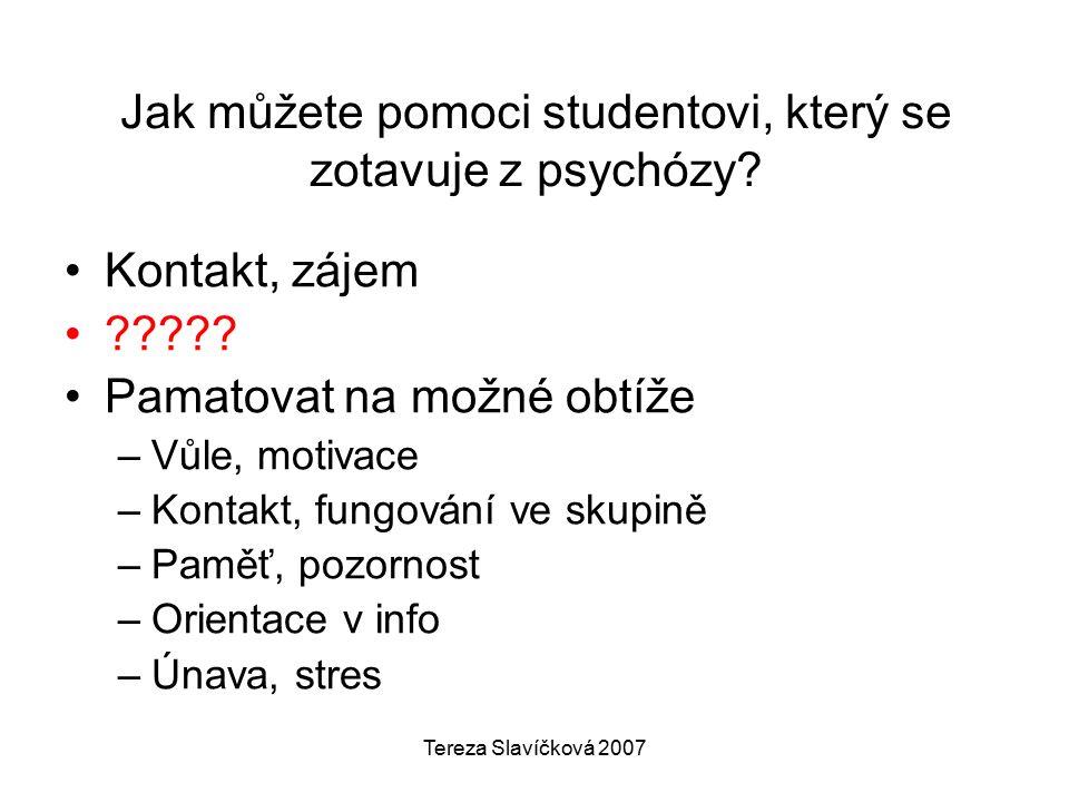 Tereza Slavíčková 2007 Jak můžete pomoci studentovi, který se zotavuje z psychózy? Kontakt, zájem ????? Pamatovat na možné obtíže –Vůle, motivace –Kon