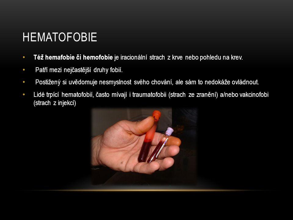 HEMATOFOBIE Též hemafobie či hemofobie je iracionální strach z krve nebo pohledu na krev. Patří mezi nejčastější druhy fobií. Postižený si uvědomuje n