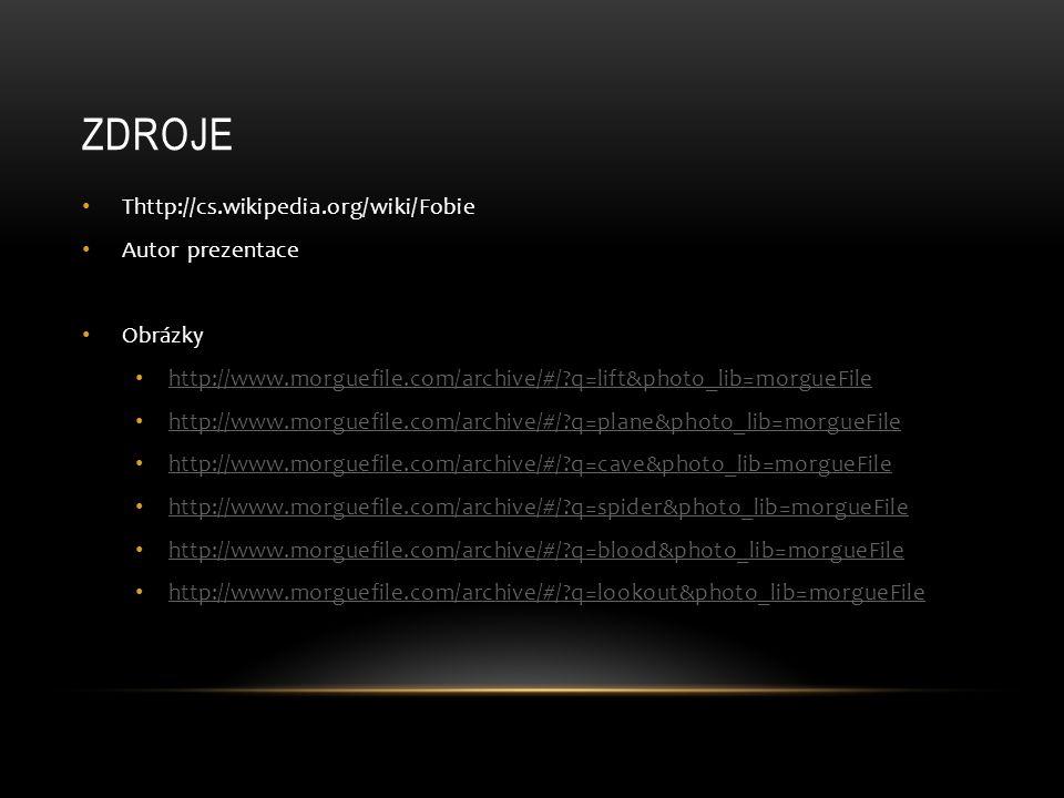ZDROJE Thttp://cs.wikipedia.org/wiki/Fobie Autor prezentace Obrázky http://www.morguefile.com/archive/#/ q=lift&photo_lib=morgueFile http://www.morguefile.com/archive/#/ q=plane&photo_lib=morgueFile http://www.morguefile.com/archive/#/ q=cave&photo_lib=morgueFile http://www.morguefile.com/archive/#/ q=spider&photo_lib=morgueFile http://www.morguefile.com/archive/#/ q=blood&photo_lib=morgueFile http://www.morguefile.com/archive/#/ q=lookout&photo_lib=morgueFile
