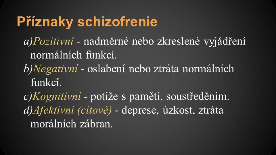 Příznaky schizofrenie a)Pozitivní - nadměrné nebo zkreslené vyjádření normálních funkcí. b)Negativní - oslabení nebo ztráta normálních funkcí. c)Kogni