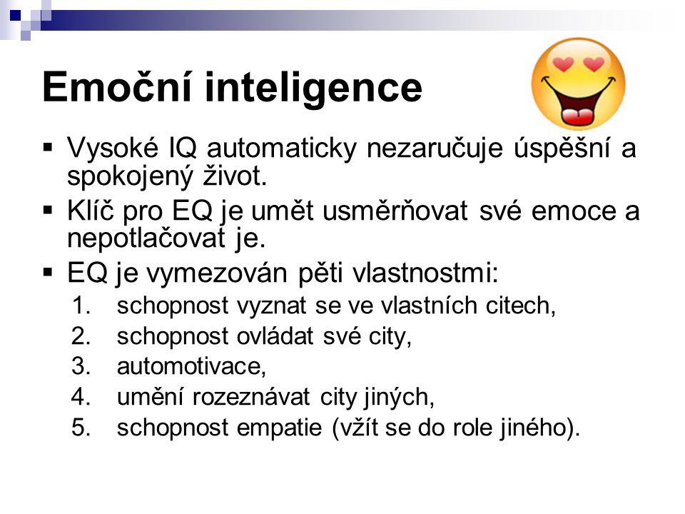 Emoční inteligence  Vysoké IQ automaticky nezaručuje úspěšní a spokojený život.  Klíč pro EQ je umět usměrňovat své emoce a nepotlačovat je.  EQ je