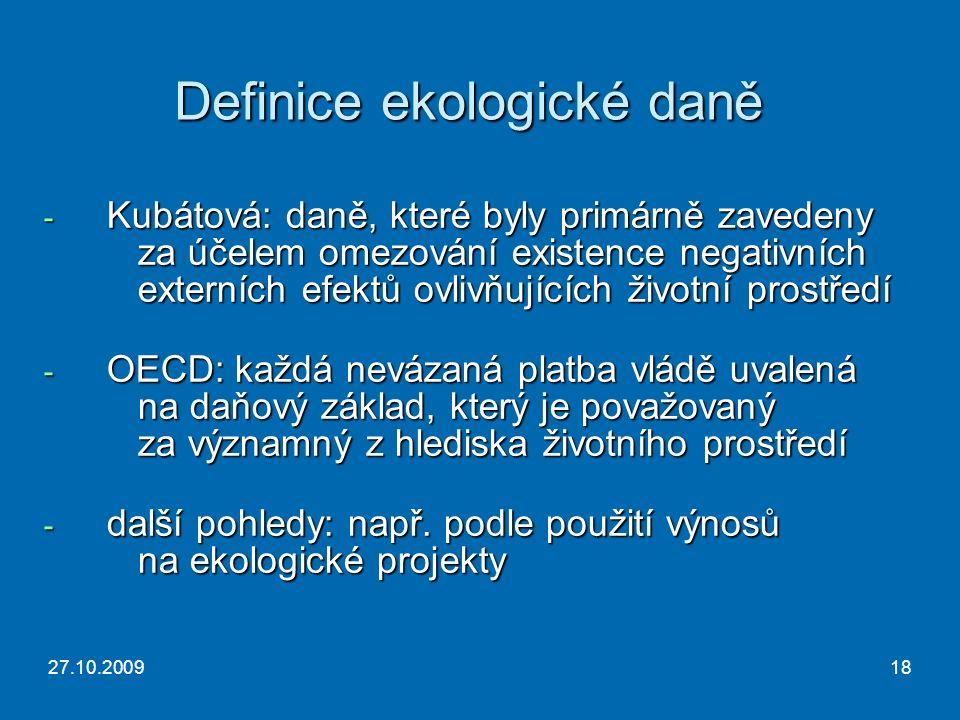 27.10.200918 Definice ekologické daně - Kubátová: daně, které byly primárně zavedeny za účelem omezování existence negativních externích efektů ovlivňujících životní prostředí - OECD: každá nevázaná platba vládě uvalená na daňový základ, který je považovaný za významný z hlediska životního prostředí - další pohledy: např.