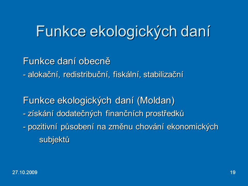 27.10.200919 Funkce ekologických daní Funkce daní obecně - alokační, redistribuční, fiskální, stabilizační Funkce ekologických daní (Moldan) - získání dodatečných finančních prostředků - pozitivní působení na změnu chování ekonomických subjektů