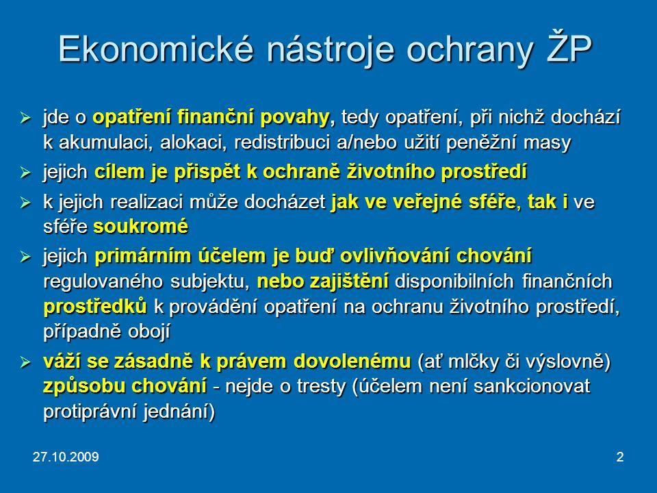 27.10.20092 Ekonomické nástroje ochrany ŽP  jde o opatření finanční povahy, tedy opatření, při nichž dochází k akumulaci, alokaci, redistribuci a/nebo užití peněžní masy  jejich cílem je přispět k ochraně životního prostředí  k jejich realizaci může docházet jak ve veřejné sféře, tak i ve sféře soukromé  jejich primárním účelem je buď ovlivňování chování regulovaného subjektu, nebo zajištění disponibilních finančních prostředků k provádění opatření na ochranu životního prostředí, případně obojí  váží se zásadně k právem dovolenému (ať mlčky či výslovně) způsobu chování - nejde o tresty (účelem není sankcionovat protiprávní jednání)