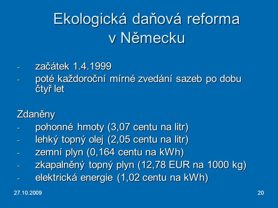 27.10.200920 Ekologická daňová reforma v Německu - začátek 1.4.1999 - poté každoroční mírné zvedání sazeb po dobu čtyř let Zdaněny - pohonné hmoty (3,07 centu na litr) - lehký topný olej (2,05 centu na litr) - zemní plyn (0,164 centu na kWh) - zkapalněný topný plyn (12,78 EUR na 1000 kg) - elektrická energie (1,02 centu na kWh)