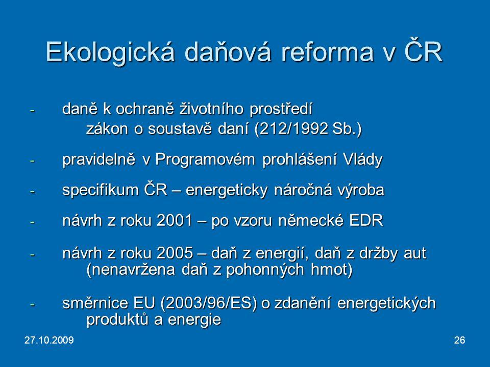 27.10.200926 Ekologická daňová reforma v ČR - daně k ochraně životního prostředí zákon o soustavě daní (212/1992 Sb.) - pravidelně v Programovém prohlášení Vlády - specifikum ČR – energeticky náročná výroba - návrh z roku 2001 – po vzoru německé EDR - návrh z roku 2005 – daň z energií, daň z držby aut (nenavržena daň z pohonných hmot) - směrnice EU (2003/96/ES) o zdanění energetických produktů a energie