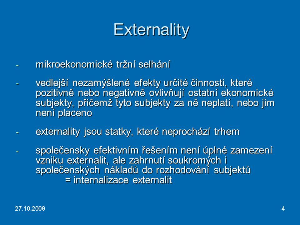 27.10.20094 Externality - mikroekonomické tržní selhání - vedlejší nezamýšlené efekty určité činnosti, které pozitivně nebo negativně ovlivňují ostatní ekonomické subjekty, přičemž tyto subjekty za ně neplatí, nebo jim není placeno - externality jsou statky, které neprochází trhem - společensky efektivním řešením není úplné zamezení vzniku externalit, ale zahrnutí soukromých i společenských nákladů do rozhodování subjektů = internalizace externalit