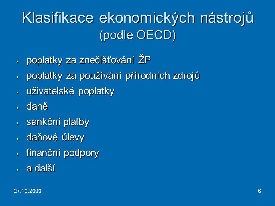 27.10.20096 Klasifikace ekonomických nástrojů (podle OECD)  poplatky za znečišťování ŽP  poplatky za používání přírodních zdrojů  uživatelské poplatky  daně  sankční platby  daňové úlevy  finanční podpory  a další