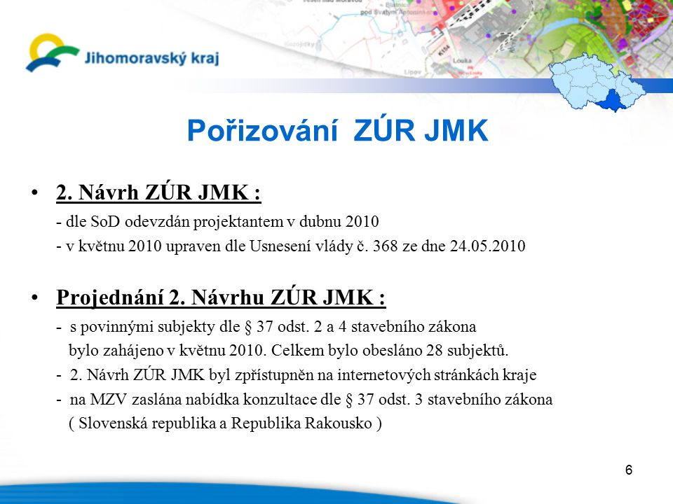 6 Pořizování ZÚR JMK 2. Návrh ZÚR JMK : - dle SoD odevzdán projektantem v dubnu 2010 - v květnu 2010 upraven dle Usnesení vlády č. 368 ze dne 24.05.20