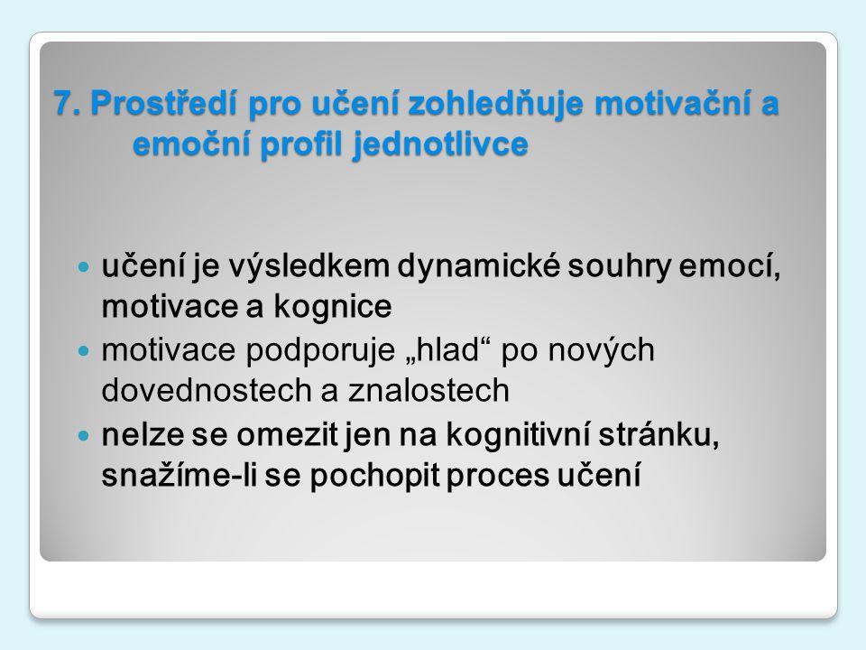 7. Prostředí pro učení zohledňuje motivační a emoční profil jednotlivce učení je výsledkem dynamické souhry emocí, motivace a kognice motivace podporu